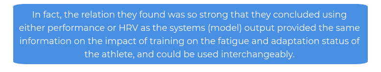 In fact, the relation they found was so strong that they concluded using either performance or HRV as the systems (model) output provided the same information on the impact of training on the fatigue and adaptation status of the athlete, and could be used interchangeably.